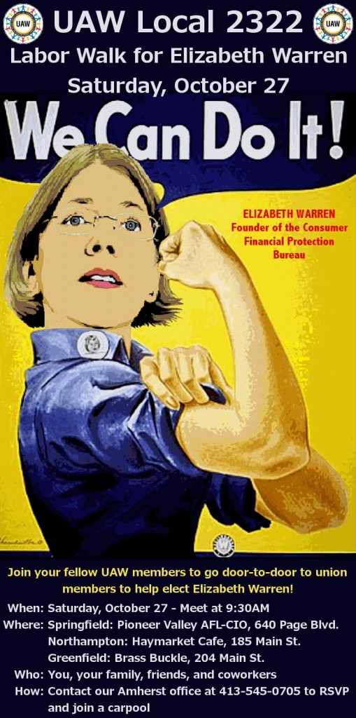 Join your fellow UAW members to go door-to-door to union members to help elect Elizabeth Warren! When: Saturday, october 27 - Meet at 9:30 AM Where: Three Locations! Springfield - Pioneer Valley AFL-CIO, 640 Page Blvd., Springfield MA Northampton - Haymarket Cafe, 185 Main St., Northampton MA Greenfield - Brass Buckle, 204 Main St., Greenfield MA Who: You, your family, friends, and co-workers How: Contact our Amherst office at 413-545-0705 to RSVP and join a carpool!